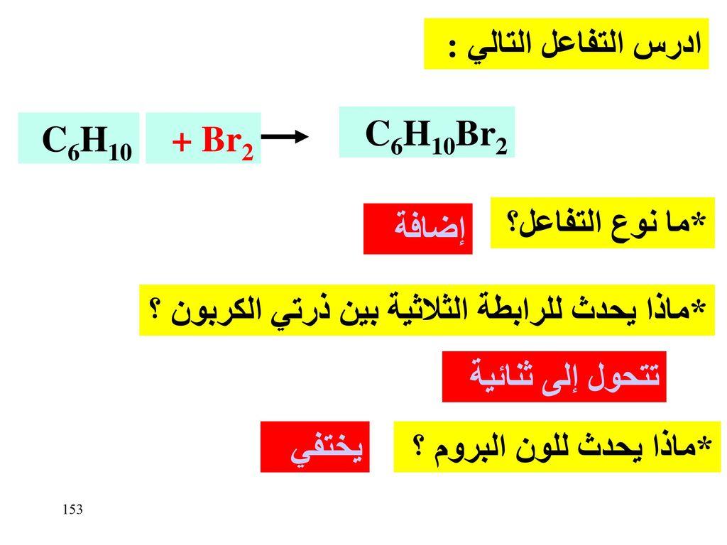 ادرس التفاعل التالي : C6H10. + Br2. C6H10Br2. *ما نوع التفاعل؟ إضافة. *ماذا يحدث للرابطة الثلاثية بين ذرتي الكربون ؟