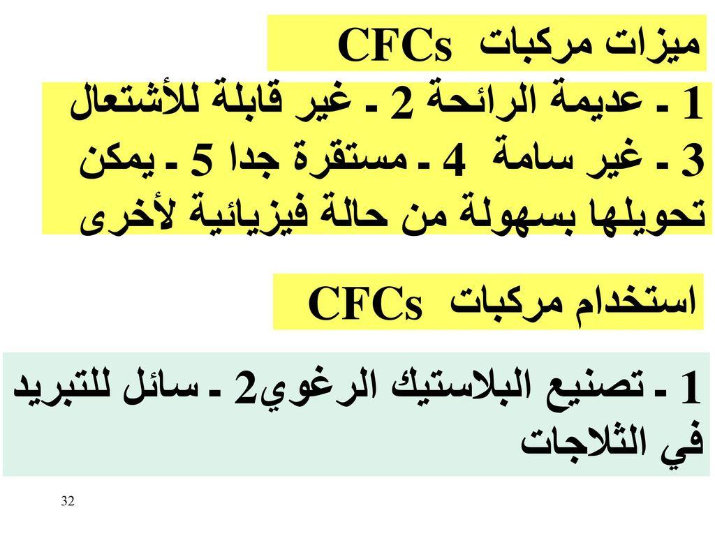 ميزات مركبات CFCs 1 ـ عديمة الرائحة 2 ـ غير قابلة للأشتعال 3 ـ غير سامة 4 ـ مستقرة جدا 5 ـ يمكن تحويلها بسهولة من حالة فيزيائية لأخرى.