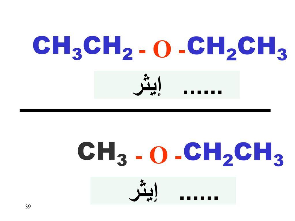 - O - CH3CH2 CH2CH3 ...... إيثر - O - CH3 CH2CH3 ...... إيثر 39