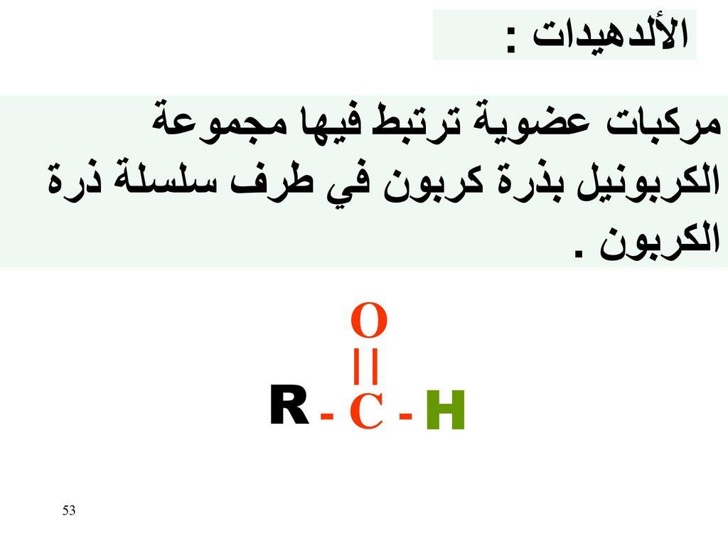 الألدهيدات : مركبات عضوية ترتبط فيها مجموعة الكربونيل بذرة كربون في طرف سلسلة ذرة الكربون . O. - C -