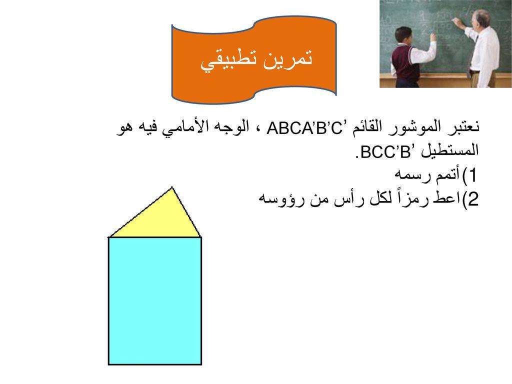 تمرين تطبيقي نعتبر الموشور القائمABCA'B'C' ، الوجه الأمامي فيه هو المستطيل BCC'B'. أتمم رسمه. اعط رمزاً لكل رأس من رؤوسه.
