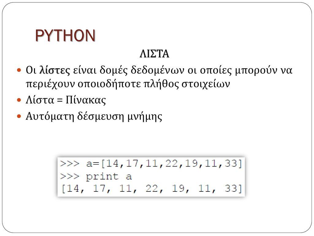 PYTHON ΛΙΣΤΑ. Οι λίστες είναι δομές δεδομένων οι οποίες μπορούν να περιέχουν οποιοδήποτε πλήθος στοιχείων.