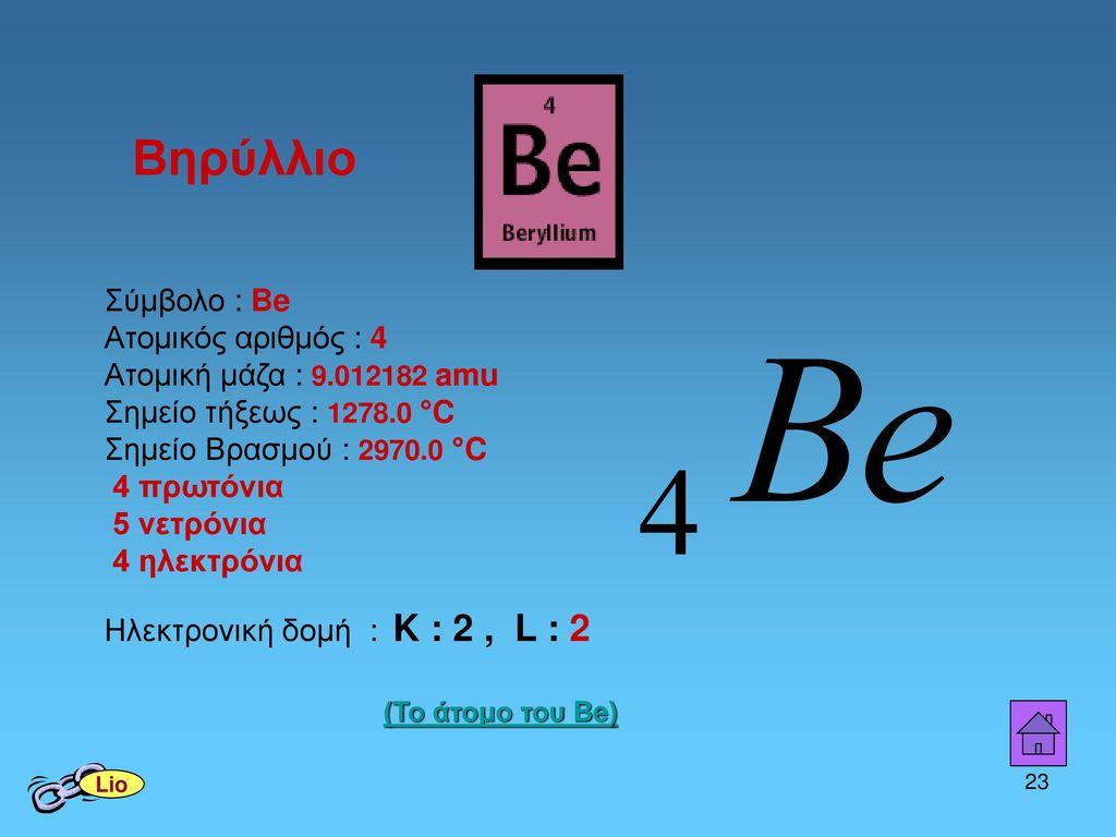 Βηρύλλιο Σύμβολο : Be. Ατομικός αριθμός : 4 Ατομική μάζα : 9.012182 amu Σημείο τήξεως : 1278.0 °C.