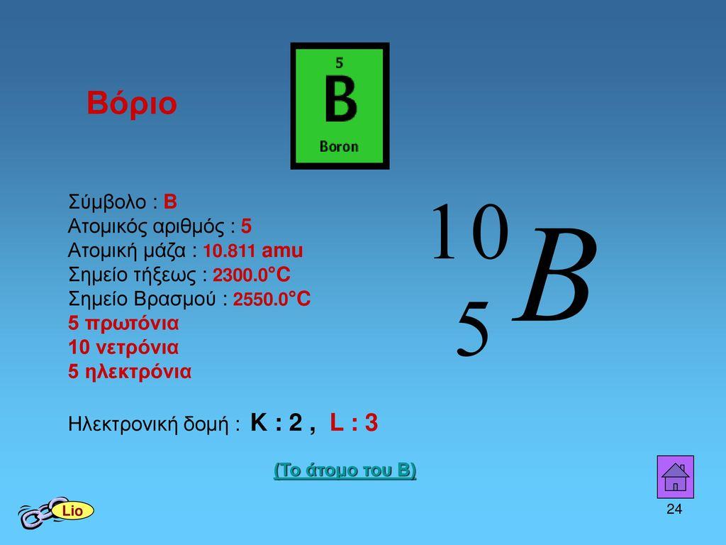 Βόριο Σύμβολο : B. Ατομικός αριθμός : 5 Ατομική μάζα : 10.811 amu Σημείο τήξεως : 2300.0°C. Σημείο Βρασμού : 2550.0°C.