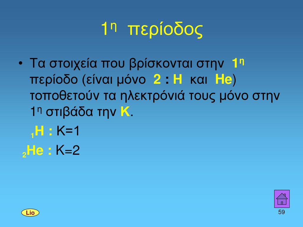 1η περίοδος Τα στοιχεία που βρίσκονται στην 1η περίοδο (είναι μόνο 2 : Η και He) τοποθετούν τα ηλεκτρόνιά τους μόνο στην 1η στιβάδα την Κ.