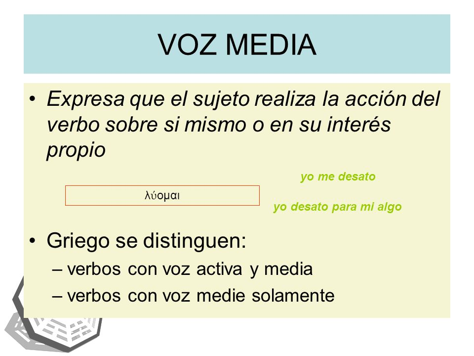 VOZ MEDIA Expresa que el sujeto realiza la acción del verbo sobre si mismo o en su interés propio. Griego se distinguen: