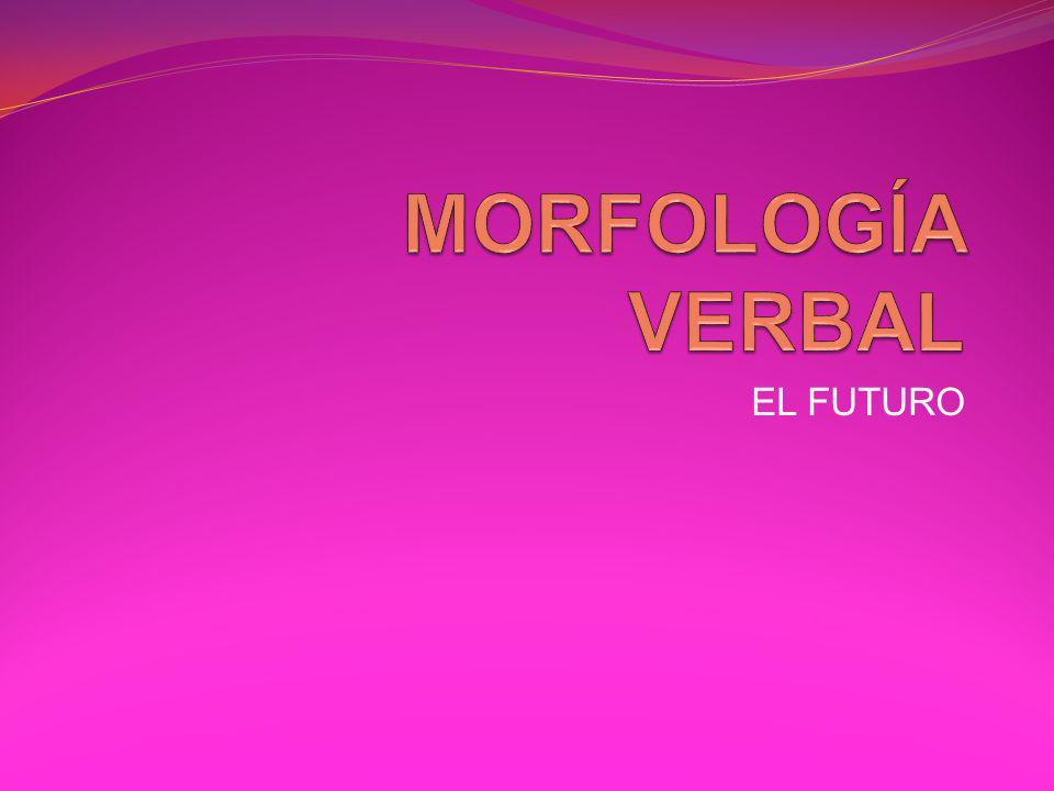 MORFOLOGÍA VERBAL EL FUTURO