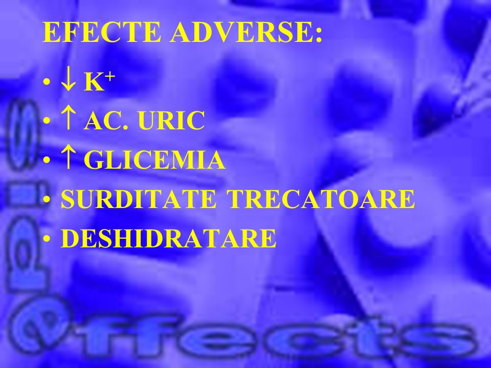EFECTE ADVERSE:  K+  AC. URIC  GLICEMIA SURDITATE TRECATOARE