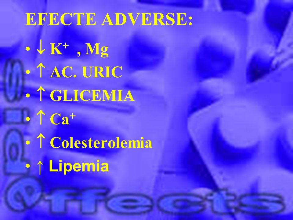EFECTE ADVERSE:  K+ , Mg  AC. URIC  GLICEMIA  Ca+  Colesterolemia