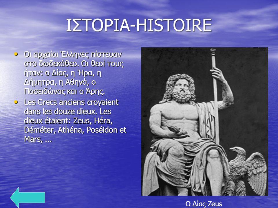 ΙΣΤΟΡΙΑ-HISTOIRE Οι αρχαίοι Έλληνες πίστευαν στο δωδεκάθεο. Οι θεοί τους ήταν: ο Δίας, η Ήρα, η Δήμητρα, η Αθηνά, ο Ποσειδώνας και ο Άρης.