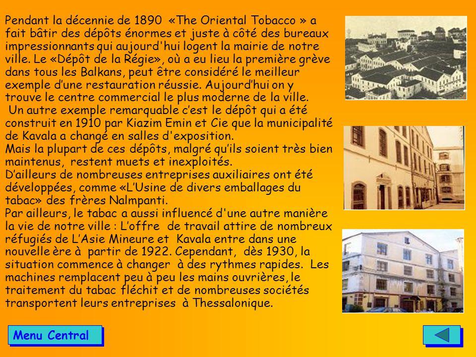 Pendant la décennie de 1890 «The Oriental Tobacco » a fait bâtir des dépôts énormes et juste à côté des bureaux impressionnants qui aujourd hui logent la mairie de notre ville. Le «Dépôt de la Régie», οù a eu lieu la première grève dans tous les Balkans, peut être considéré le meilleur exemple d'une restauration réussie. Aujourd'hui on y trouve le centre commercial le plus moderne de la ville.