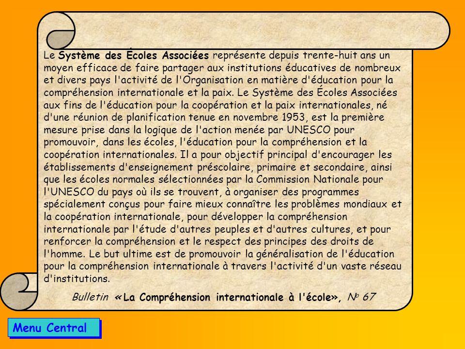 Le Système des Écoles Associées représente depuis trente-huit ans un moyen efficace de faire partager aux institutions éducatives de nombreux et divers pays l activité de l Organisation en matière d éducation pour la compréhension internationale et la paix. Le Système des Écoles Associées aux fins de l éducation pour la coopération et la paix internationales, né d une réunion de planification tenue en novembre 1953, est la première mesure prise dans la logique de l action menée par UNESCO pour promouvoir, dans les écoles, l éducation pour la compréhension et la coopération internationales. Il a pour objectif principal d encourager les établissements d enseignement préscolaire, primaire et secondaire, ainsi que les écoles normales sélectionnées par la Commission Nationale pour l UNESCO du pays où ils se trouvent, à organiser des programmes spécialement conçus pour faire mieux connaître les problèmes mondiaux et la coopération internationale, pour développer la compréhension internationale par l étude d autres peuples et d autres cultures, et pour renforcer la compréhension et le respect des principes des droits de l homme. Le but ultime est de promouvoir la généralisation de l éducation pour la compréhension internationale à travers l activité d un vaste réseau d institutions.