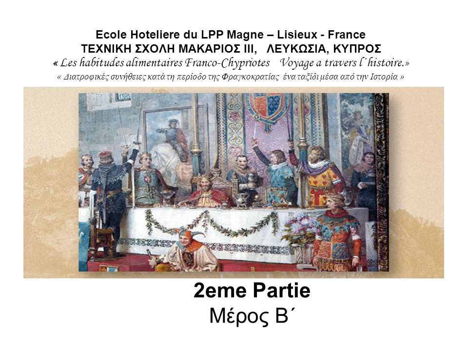 Ecole Hoteliere du LPP Magne – Lisieux - France ΤΕΧΝΙΚΗ ΣΧΟΛΗ MΑΚΑΡΙΟΣ ΙΙΙ, ΛΕΥΚΩΣΙΑ, ΚΥΠΡΟΣ « Les habitudes alimentaires Franco-Chypriotes Voyage a travers l΄histoire.» « Διατροφικές συνήθειες κατά τη περίοδο της Φραγκοκρατίας ένα ταξίδι μέσα από την Ιστορία »