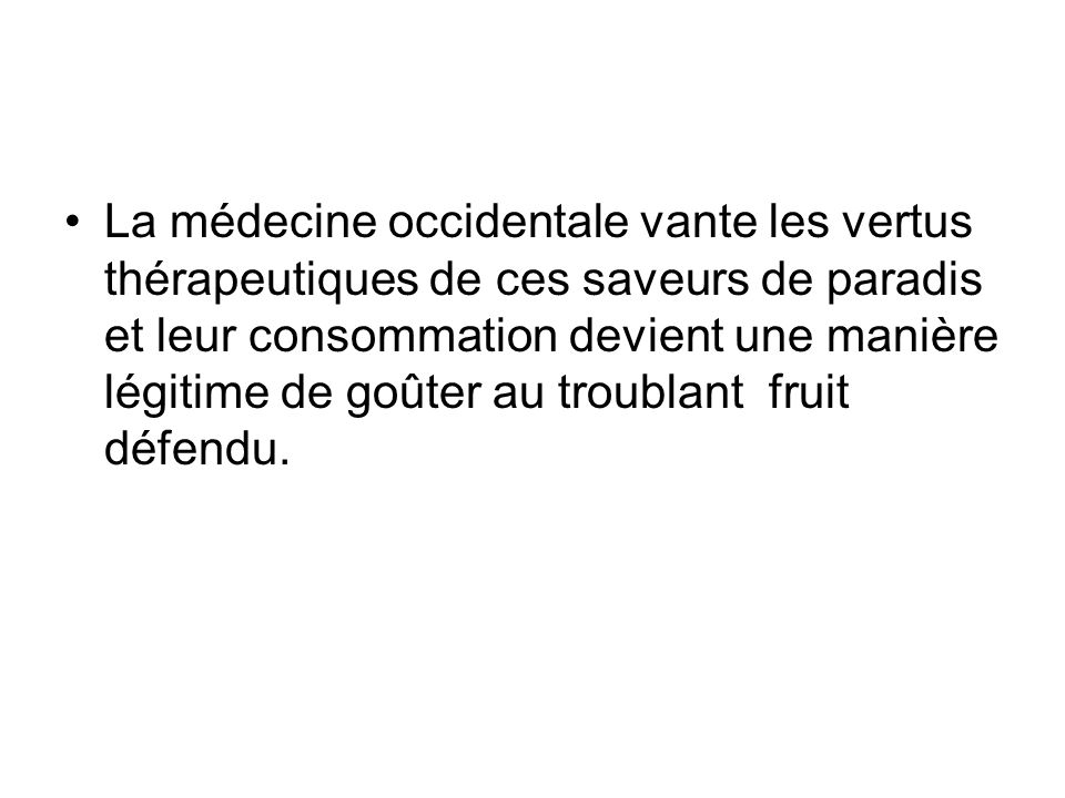 La médecine occidentale vante les vertus thérapeutiques de ces saveurs de paradis et leur consommation devient une manière légitime de goûter au troublant fruit défendu.
