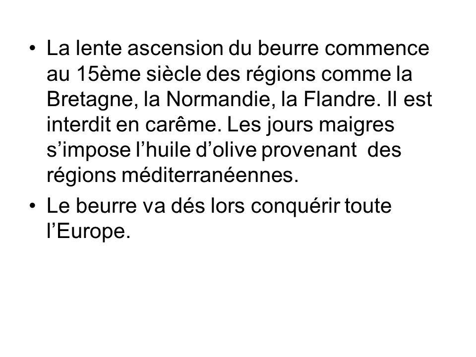 La lente ascension du beurre commence au 15ème siècle des régions comme la Bretagne, la Normandie, la Flandre. Il est interdit en carême. Les jours maigres s'impose l'huile d'olive provenant des régions méditerranéennes.