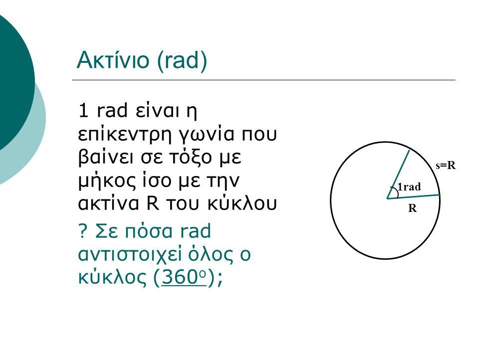 Ακτίνιο (rad) 1 rad είναι η επίκεντρη γωνία που βαίνει σε τόξο με μήκος ίσο με την ακτίνα R του κύκλου.