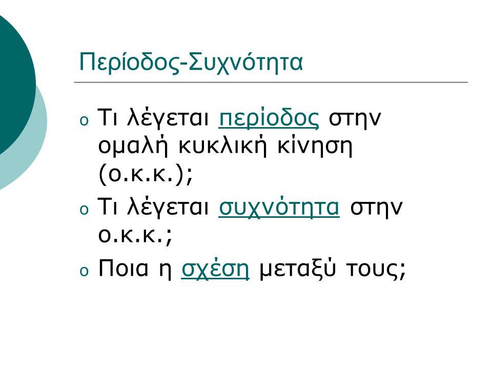 Περίοδος-Συχνότητα Τι λέγεται περίοδος στην ομαλή κυκλική κίνηση (ο.κ.κ.); Τι λέγεται συχνότητα στην ο.κ.κ.;