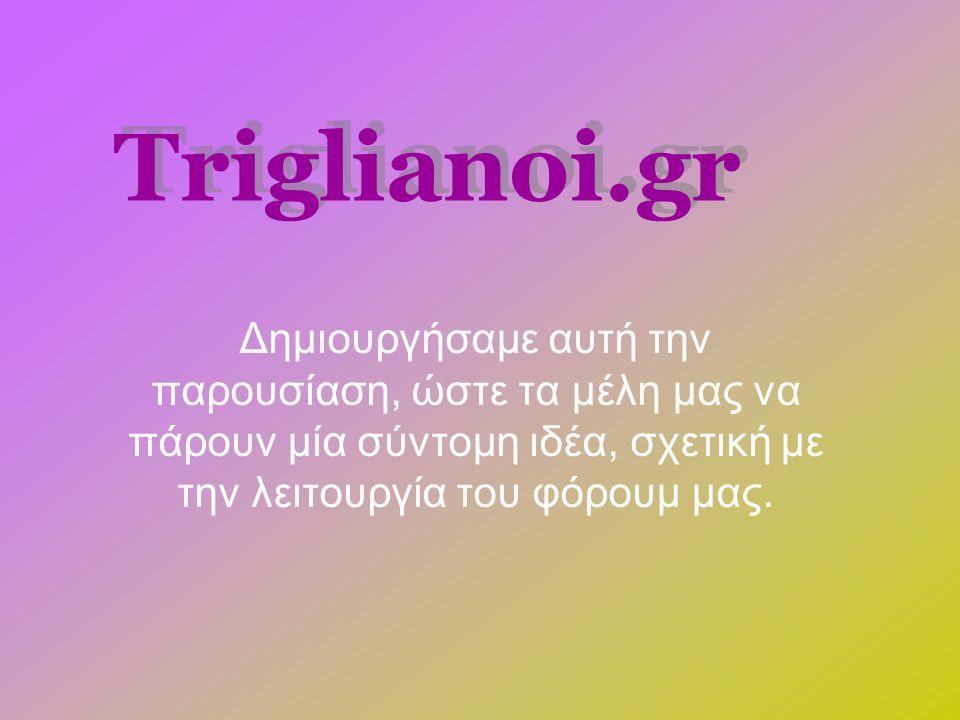Triglianoi.gr Δημιουργήσαμε αυτή την παρουσίαση, ώστε τα μέλη μας να πάρουν μία σύντομη ιδέα, σχετική με την λειτουργία του φόρουμ μας.