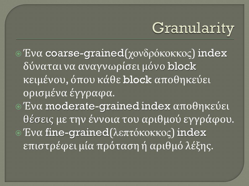 Granularity Ένα coarse-grained(χονδρόκοκκος) index δύναται να αναγνωρίσει μόνο block κειμένου, όπου κάθε block αποθηκεύει ορισμένα έγγραφα.