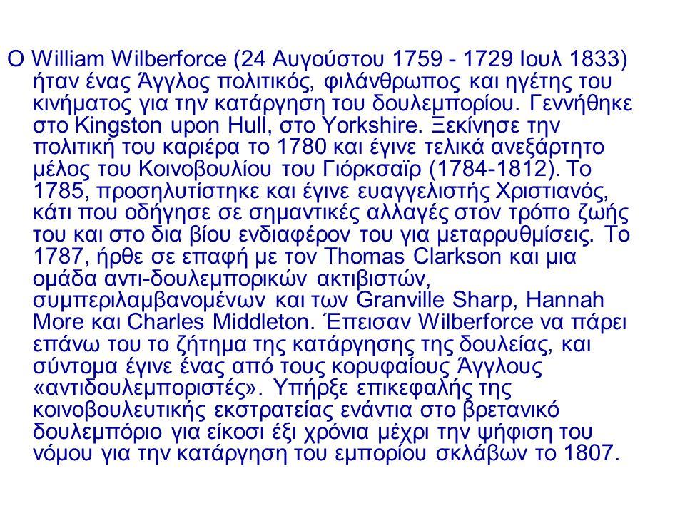Ο William Wilberforce (24 Αυγούστου 1759 - 1729 Ιουλ 1833) ήταν ένας Άγγλος πολιτικός, φιλάνθρωπος και ηγέτης του κινήματος για την κατάργηση του δουλεμπορίου.