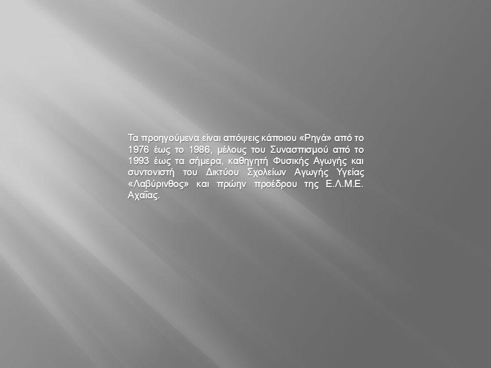 Τα προηγούμενα είναι απόψεις κάποιου «Ρηγά» από το 1976 έως το 1986, μέλους του Συνασπισμού από το 1993 έως τα σήμερα, καθηγητή Φυσικής Αγωγής και συντονιστή του Δικτύου Σχολείων Αγωγής Υγείας «Λαβύρινθος» και πρώην προέδρου της Ε.Λ.Μ.Ε.