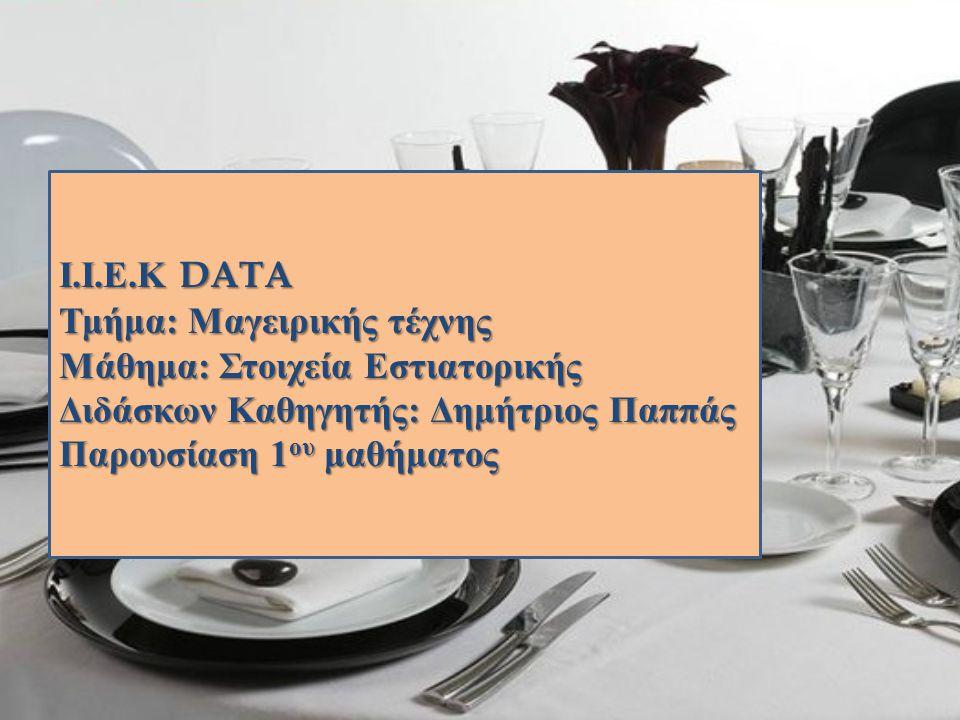 Ι.Ι.Ε.Κ DATA Τμήμα: Μαγειρικής τέχνης. Μάθημα: Στοιχεία Εστιατορικής. Διδάσκων Καθηγητής: Δημήτριος Παππάς.