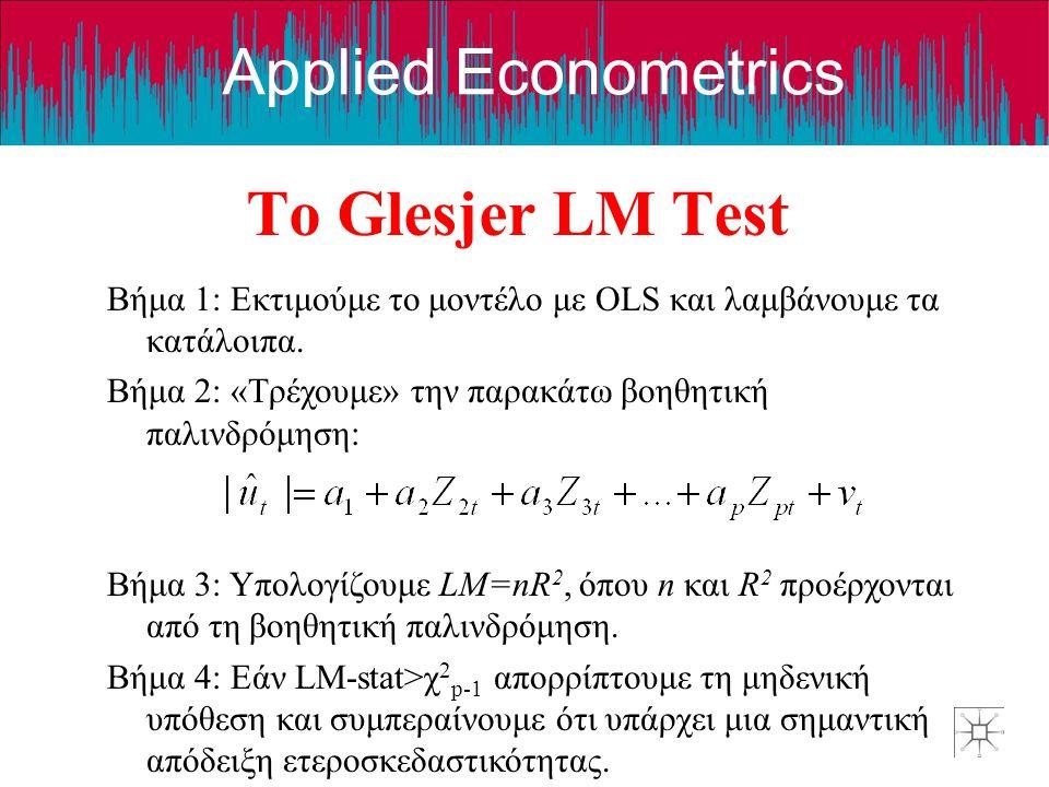 Το Glesjer LM Test Βήμα 1: Εκτιμούμε το μοντέλο με OLS και λαμβάνουμε τα κατάλοιπα. Βήμα 2: «Τρέχουμε» την παρακάτω βοηθητική παλινδρόμηση: