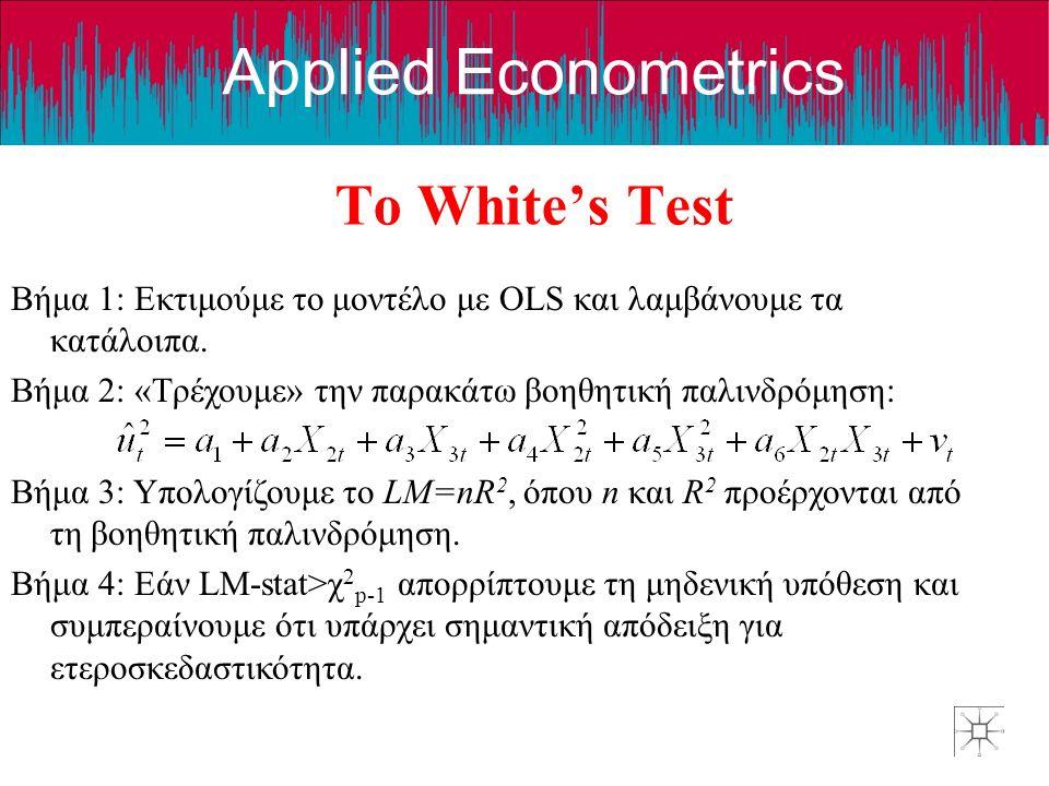 Το White's Test Βήμα 1: Εκτιμούμε το μοντέλο με OLS και λαμβάνουμε τα κατάλοιπα. Βήμα 2: «Τρέχουμε» την παρακάτω βοηθητική παλινδρόμηση: