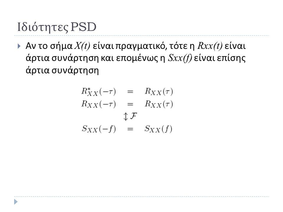 Ιδιότητες PSD Αν το σήμα Χ(t) είναι πραγματικό, τότε η Rxx(t) είναι άρτια συνάρτηση και επομένως η Sxx(f) είναι επίσης άρτια συνάρτηση.