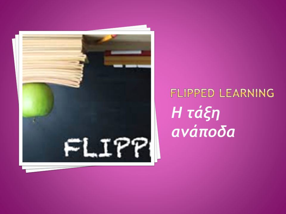 FLIPPED LEARNING Η τάξη ανάποδα
