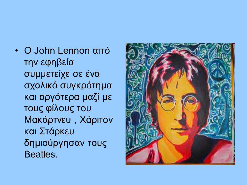 Ο John Lennon από την εφηβεία συμμετείχε σε ένα σχολικό συγκρότημα και αργότερα μαζί με τους φίλους του Μακάρτνευ , Χάριτον και Στάρκευ δημιούργησαν τους Beatles.