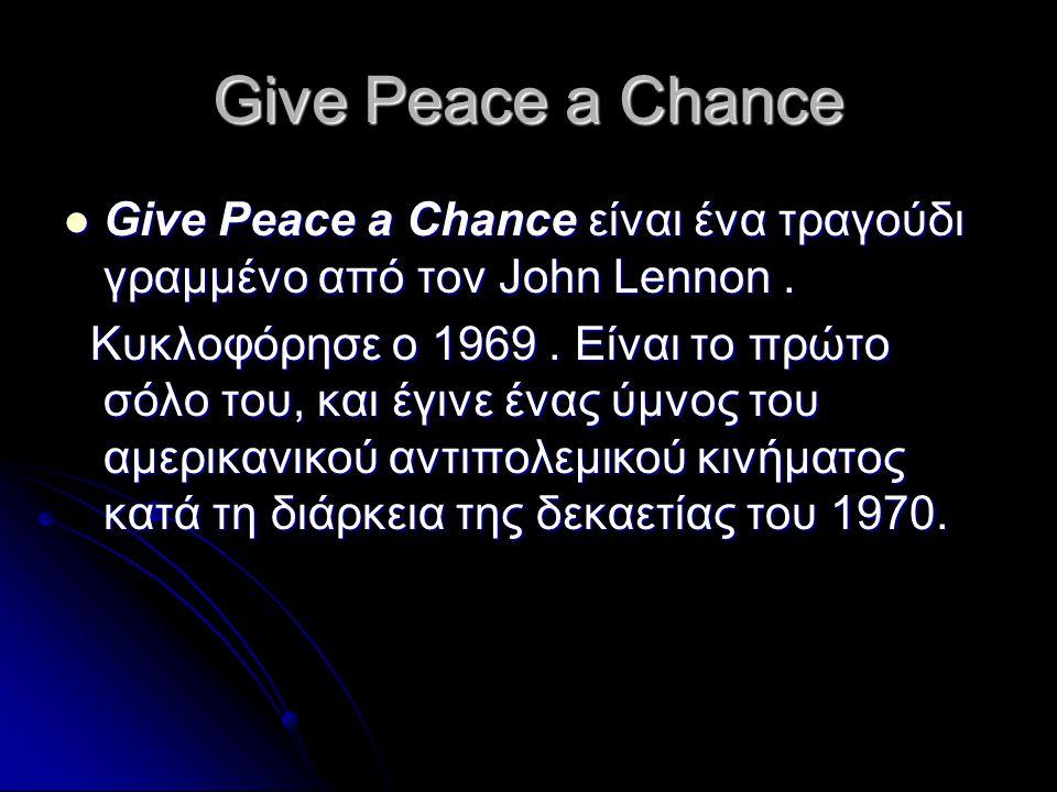 Give Peace a Chance Give Peace a Chance είναι ένα τραγούδι γραμμένο από τον John Lennon .