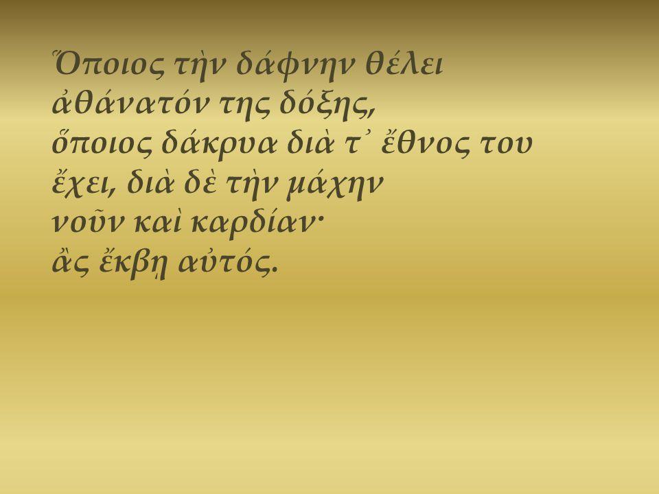 Ὅποιος τὴν δάφνην θέλει ἀθάνατόν της δόξης, ὅποιος δάκρυα διὰ τ᾿ ἔθνος του ἔχει, διὰ δὲ τὴν μάχην νοῦν καὶ καρδίαν·