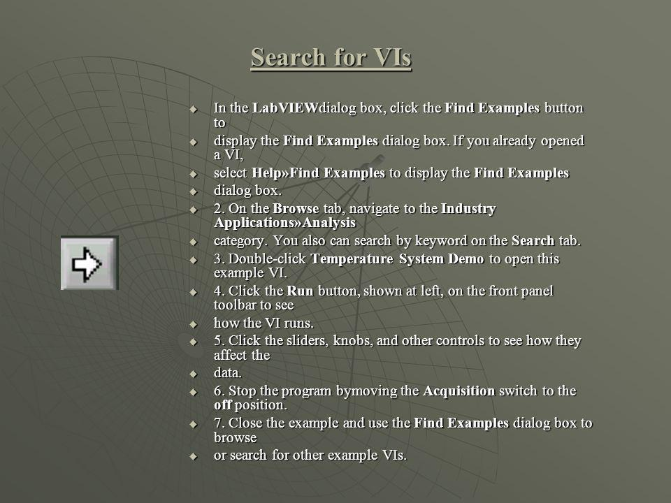 Search for VIs In the LabVIEWdialog box, click the Find Examples button to. display the Find Examples dialog box. If you already opened a VI,