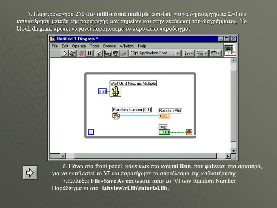 5. Πληκτρολόγησε 250 στο millisecond multiple constant για να δημιουργήσεις 250 ms καθυστέρηση μεταξύ της παραγωγής των σημείων και στην εκτύπωση του διαγράμματος. Το block diagram πρέπει ναφανεί παρόμοια με το παρακάτω παράδειγμα: