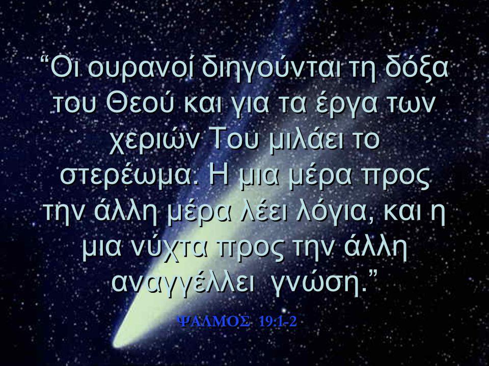 Οι ουρανοί διηγούνται τη δόξα του Θεού και για τα έργα των χεριών Του μιλάει το στερέωμα. Η μια μέρα προς την άλλη μέρα λέει λόγια, και η μια νύχτα προς την άλλη αναγγέλλει γνώση.