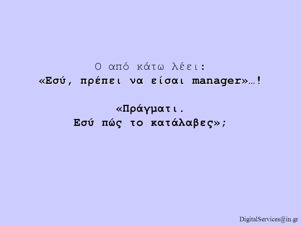 Ο από κάτω λέει: «Εσύ, πρέπει να είσαι manager»…. «Πράγματι