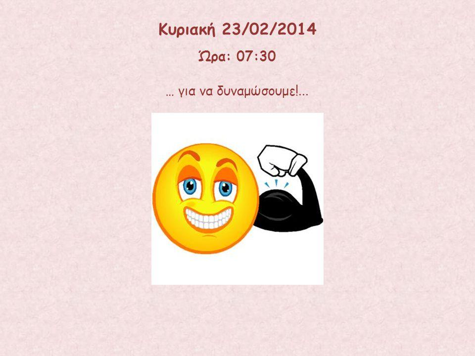 Κυριακή 23/02/2014 Ώρα: 07:30 … για να δυναμώσουμε!...