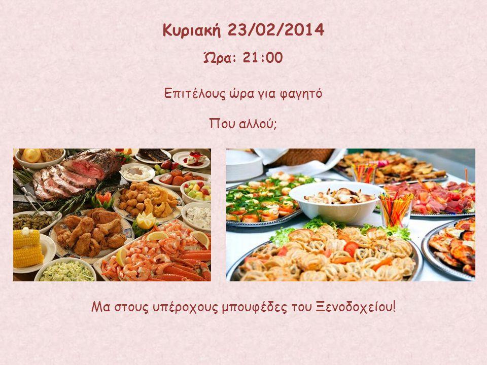 Κυριακή 23/02/2014 Ώρα: 21:00 Επιτέλους ώρα για φαγητό Που αλλού;