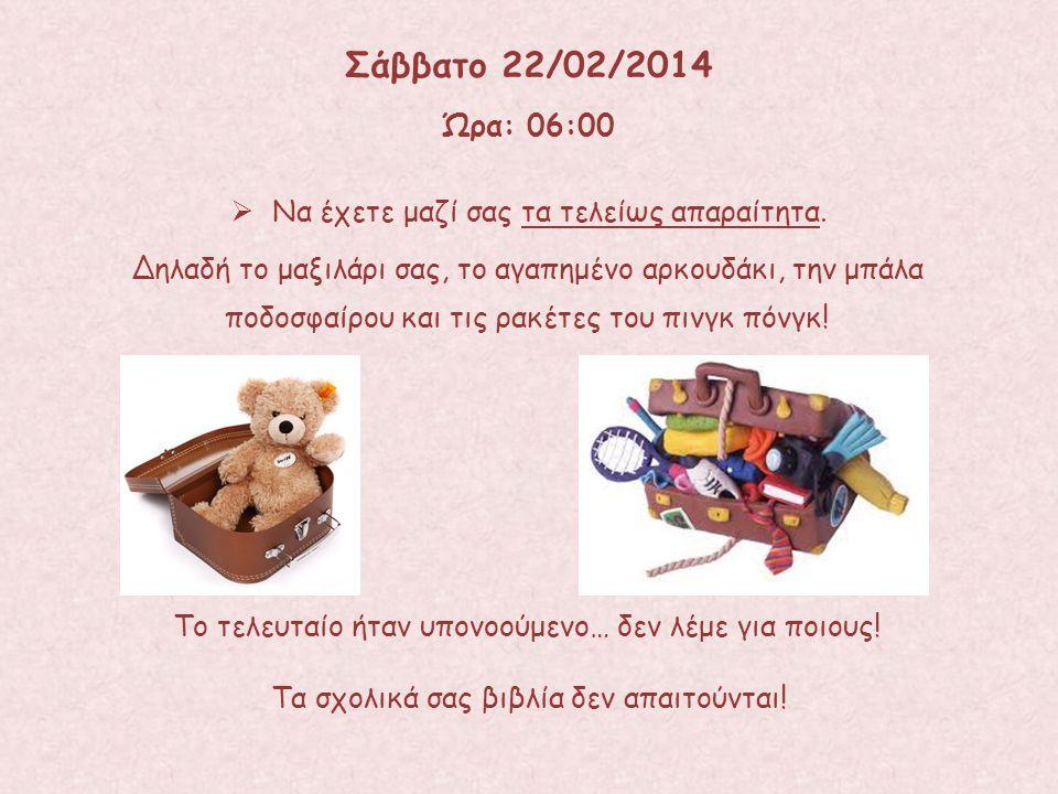 Σάββατο 22/02/2014 Ώρα: 06:00 Να έχετε μαζί σας τα τελείως απαραίτητα.