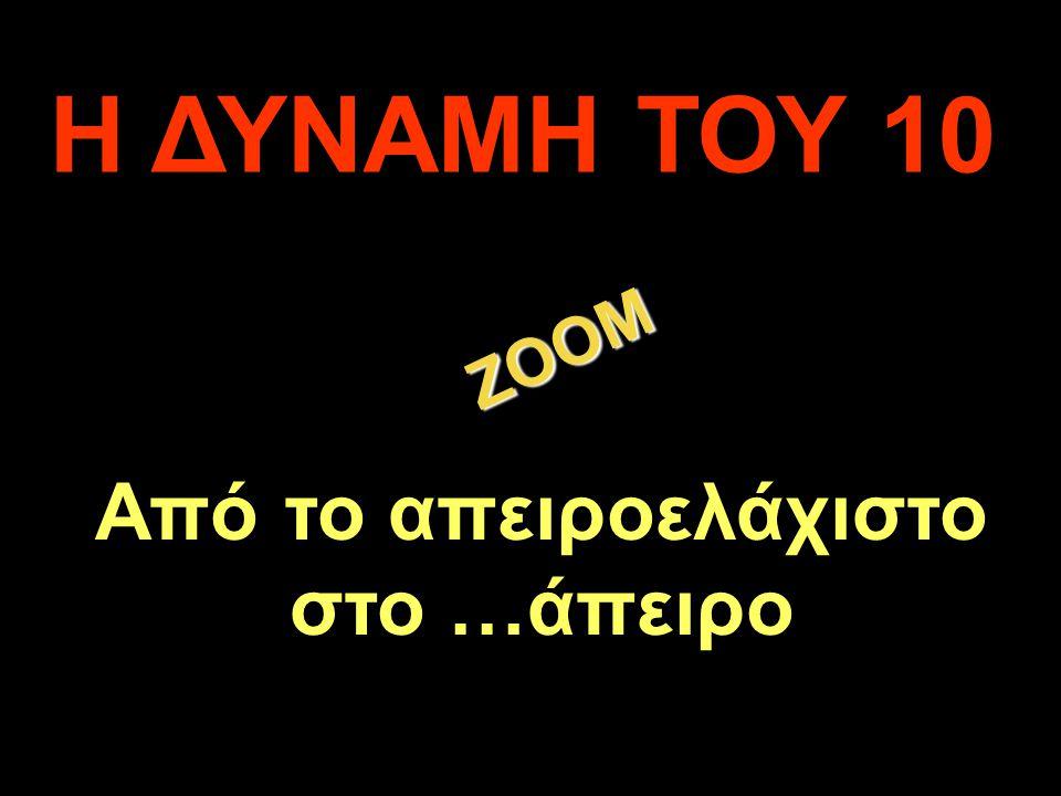 Η ΔΥΝΑΜΗ ΤΟΥ 10 ZOOM Από το απειροελάχιστο στο …άπειρο .