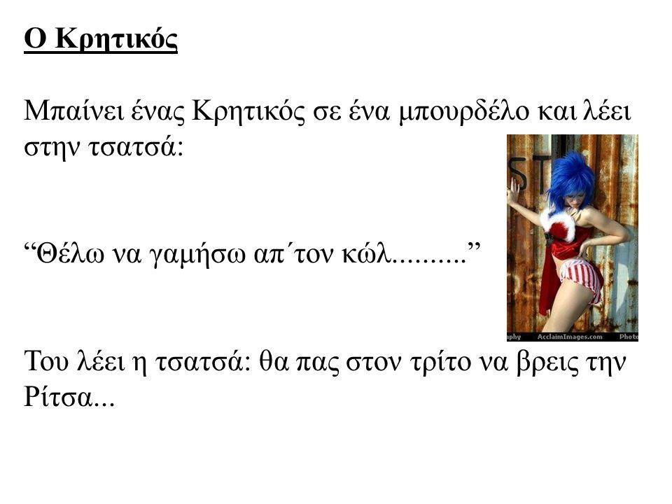 Ο Κρητικός Μπαίνει ένας Κρητικός σε ένα μπουρδέλο και λέει στην τσατσά: Θέλω να γαμήσω απ΄τον κώλ..........