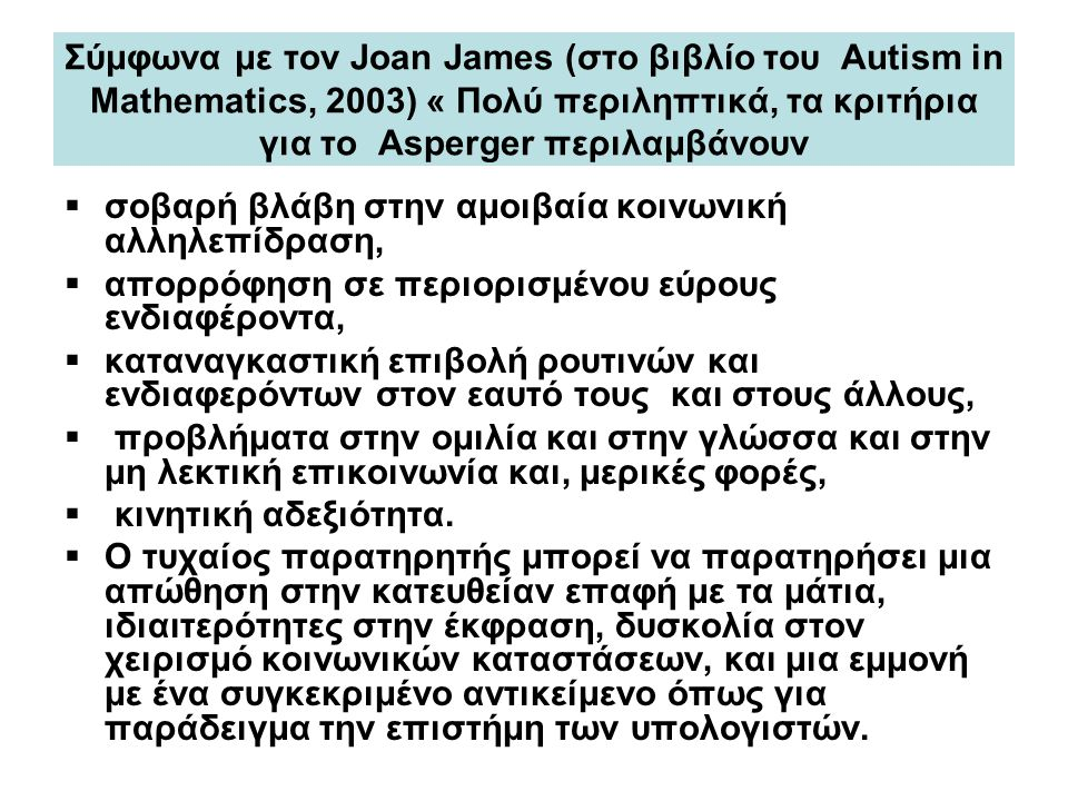 Σύμφωνα με τον Joan James (στο βιβλίο του Autism in Mathematics, 2003) « Πολύ περιληπτικά, τα κριτήρια για το Asperger περιλαμβάνουν