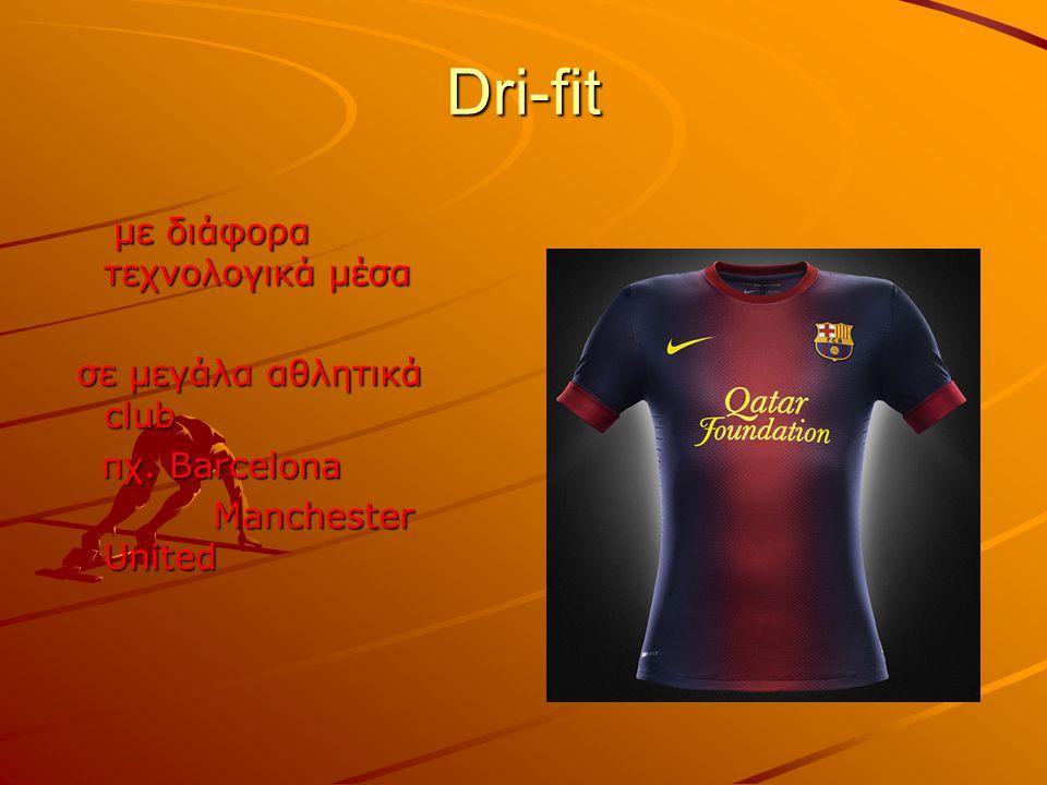 Dri-fit με διάφορα τεχνολογικά μέσα σε μεγάλα αθλητικά club πχ. Barcelona Manchester United