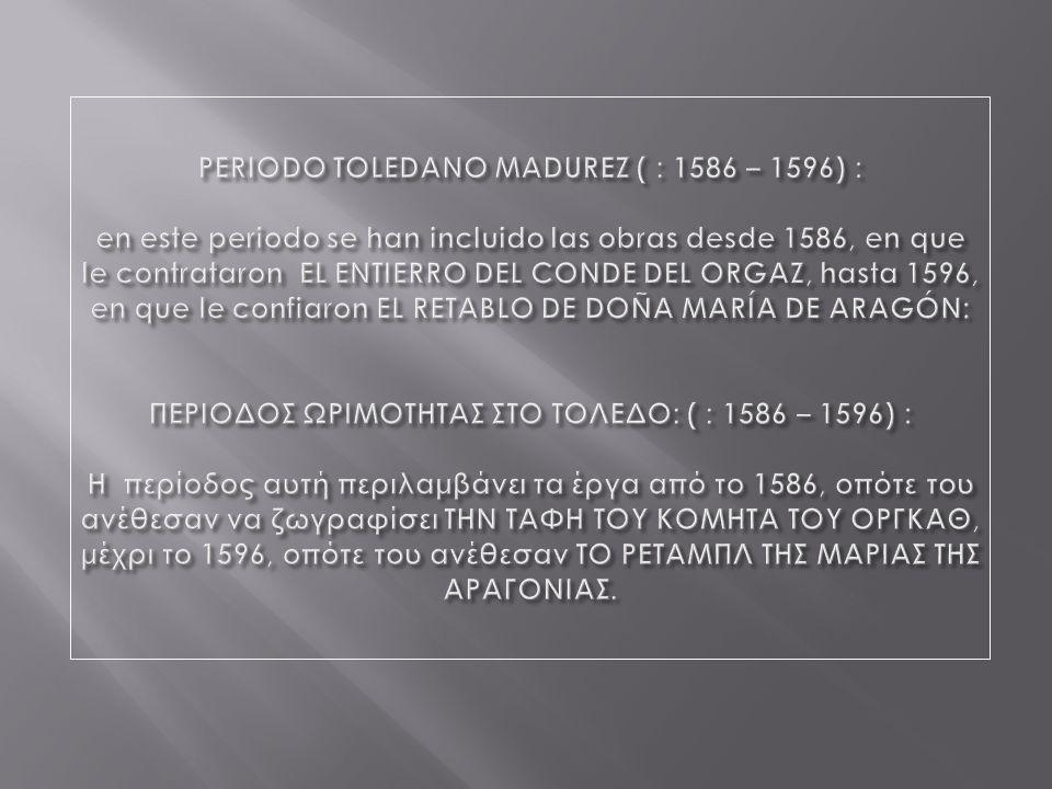 PERIODO TOLEDANO MADUREZ ( : 1586 – 1596) : en este periodo se han incluido las obras desde 1586, en que le contrataron EL ENTIERRO DEL CONDE DEL ORGAZ, hasta 1596, en que le confiaron EL RETABLO DE DOÑA MARÍA DE ARAGÓN: ΠΕΡΙΟΔΟΣ ΩΡΙΜΟΤΗΤΑΣ ΣΤΟ ΤΟΛΕΔΟ: ( : 1586 – 1596) : Η περίοδος αυτή περιλαμβάνει τα έργα από το 1586, οπότε του ανέθεσαν να ζωγραφίσει ΤΗΝ ΤΑΦΗ ΤΟΥ ΚΟΜΗΤΑ ΤΟΥ ΟΡΓΚΑΘ, μέχρι το 1596, οπότε του ανέθεσαν ΤΟ ΡΕΤΑΜΠΛ ΤΗΣ ΜΑΡΙΑΣ ΤΗΣ ΑΡΑΓΟΝΙΑΣ.