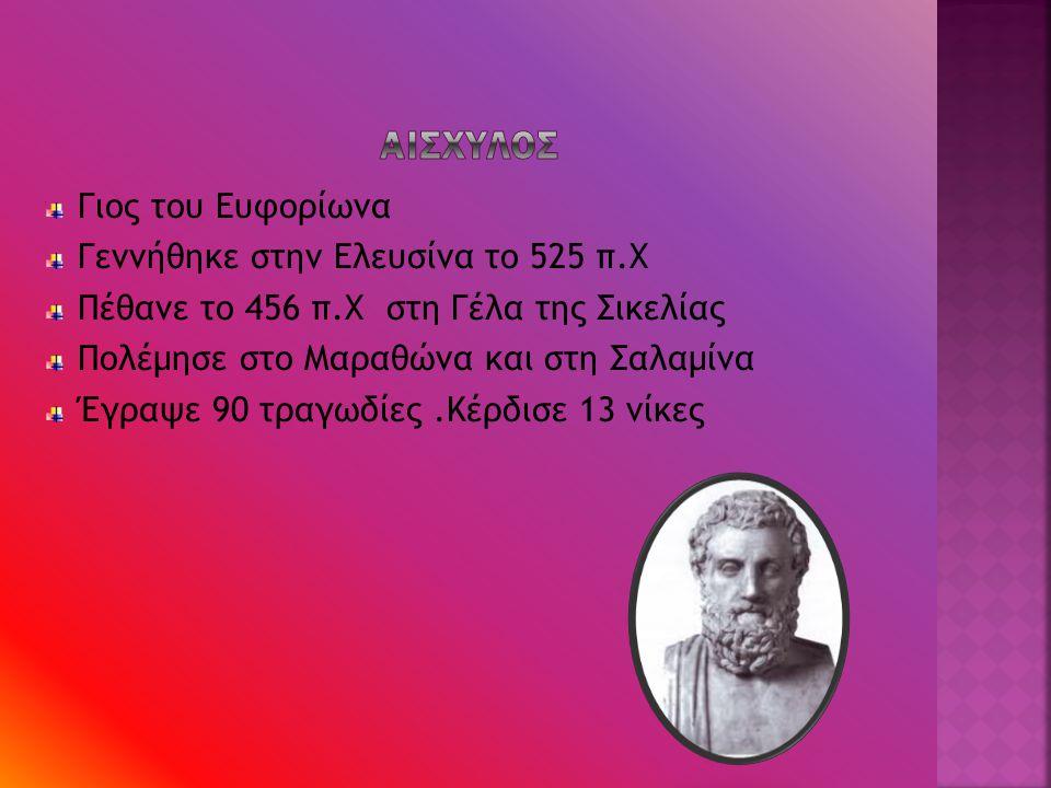 ΑΙΣΧΥΛΟΣ Γιος του Ευφορίωνα Γεννήθηκε στην Ελευσίνα το 525 π.Χ