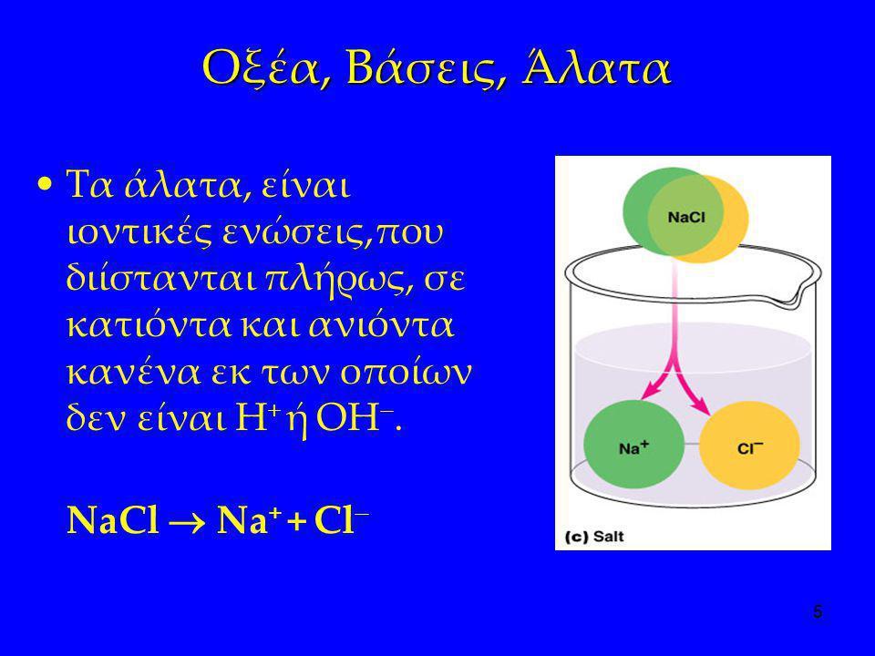 Οξέα, Βάσεις, Άλατα Τα άλατα, είναι ιοντικές ενώσεις,που διίστανται πλήρως, σε κατιόντα και ανιόντα κανένα εκ των οποίων δεν είναι H+ ή OH.