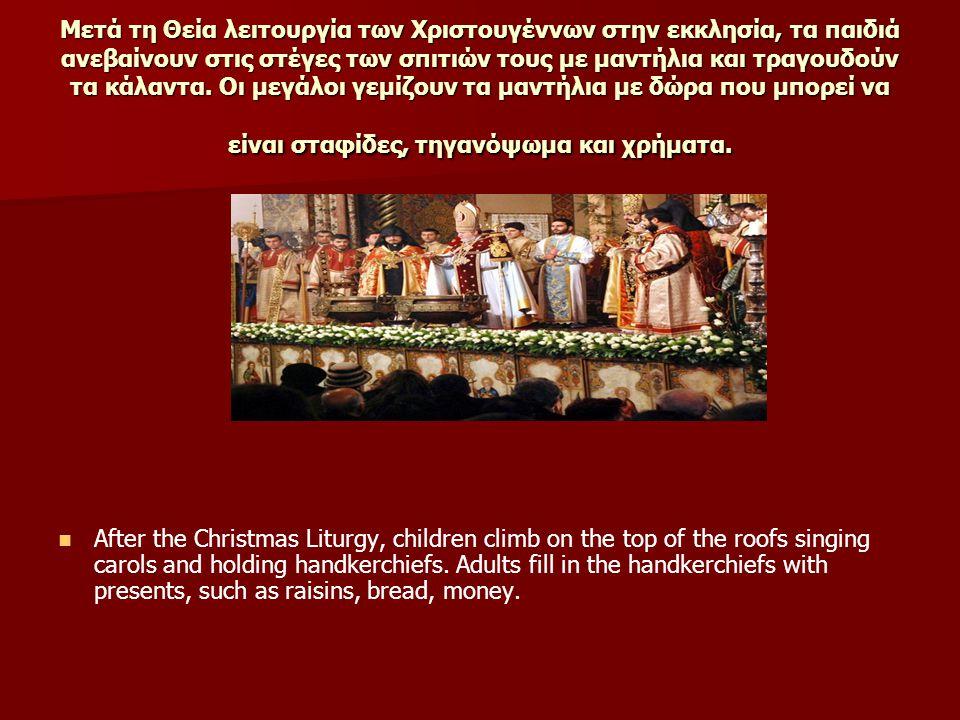 Μετά τη Θεία λειτουργία των Χριστουγέννων στην εκκλησία, τα παιδιά ανεβαίνουν στις στέγες των σπιτιών τους με μαντήλια και τραγουδούν τα κάλαντα. Οι μεγάλοι γεμίζουν τα μαντήλια με δώρα που μπορεί να είναι σταφίδες, τηγανόψωμα και χρήματα.