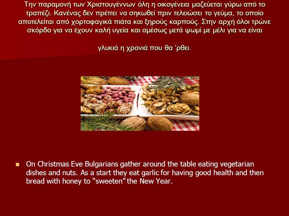 Την παραμονή των Χριστουγέννων όλη η οικογένεια μαζεύεται γύρω από το τραπέζι. Κανένας δεν πρέπει να σηκωθεί πριν τελειώσει το γεύμα, το οποίο αποτελείται από χορτοφαγικά πιάτα και ξηρούς καρπούς. Στην αρχή όλοι τρώνε σκόρδο για να έχουν καλή υγεία και αμέσως μετά ψωμί με μέλι για να είναι γλυκιά η χρονιά που θα 'ρθει.
