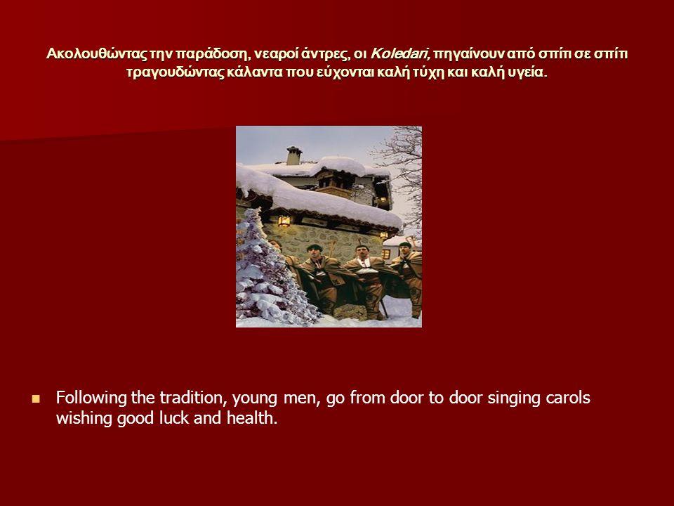 Ακολουθώντας την παράδοση, νεαροί άντρες, οι Koledari, πηγαίνουν από σπίτι σε σπίτι τραγουδώντας κάλαντα που εύχονται καλή τύχη και καλή υγεία.